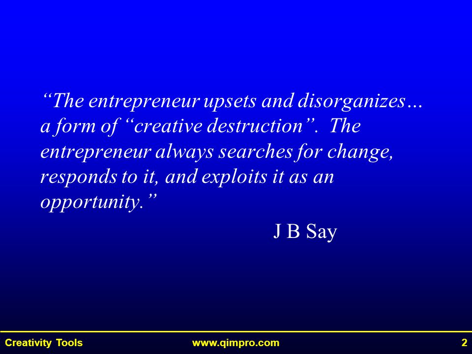 Creativity Toolswww.qimpro.com2 The entrepreneur upsets and disorganizes… a form of creative destruction .