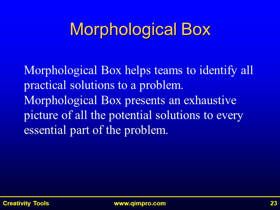 Creativity Toolswww.qimpro.com23 Morphological Box Morphological Box helps teams to identify all practical solutions to a problem. Morphological Box p