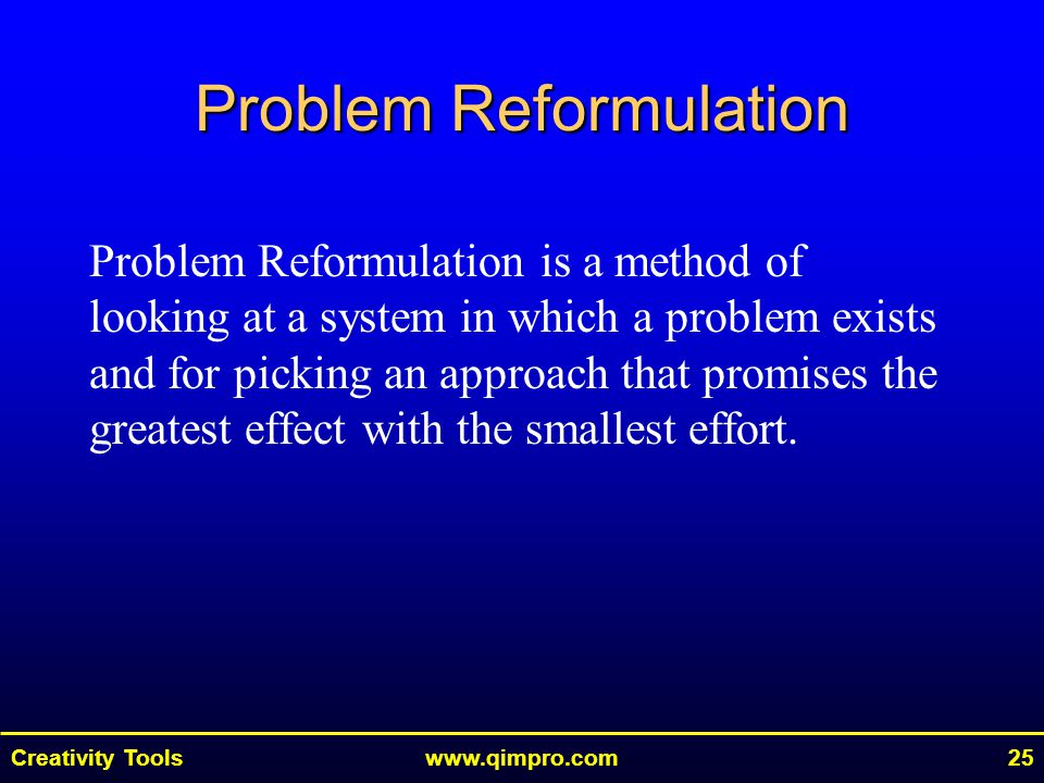 Creativity Toolswww.qimpro.com25 Problem Reformulation Problem Reformulation is a method of looking at a system in which a problem exists and for pick