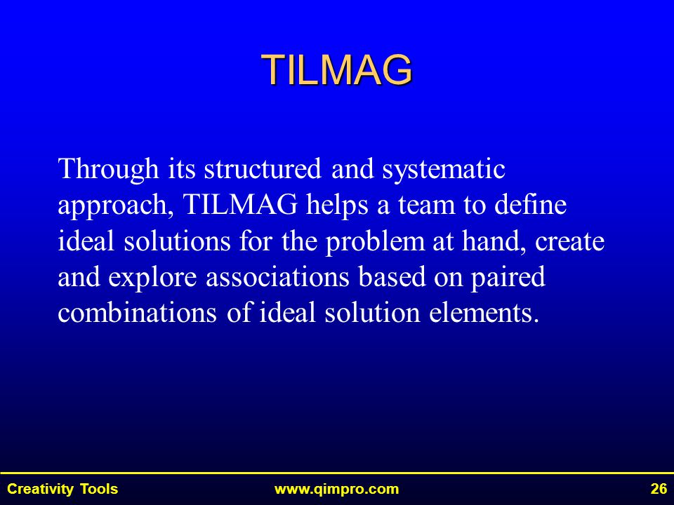 Creativity Toolswww.qimpro.com26 TILMAG Through its structured and systematic approach, TILMAG helps a team to define ideal solutions for the problem