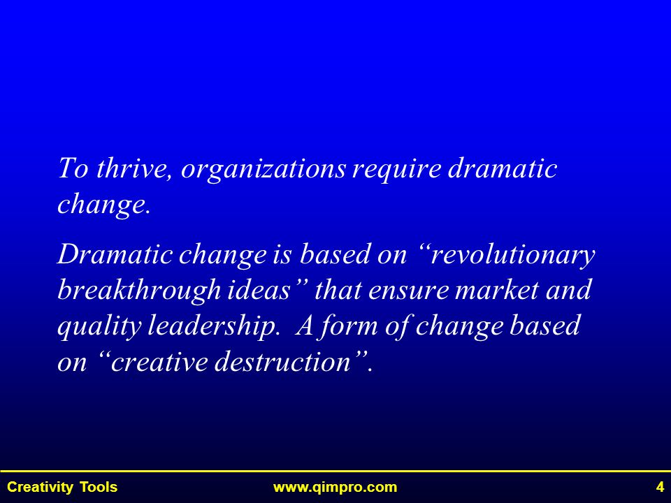 """Creativity Toolswww.qimpro.com4 To thrive, organizations require dramatic change. Dramatic change is based on """"revolutionary breakthrough ideas"""" that"""