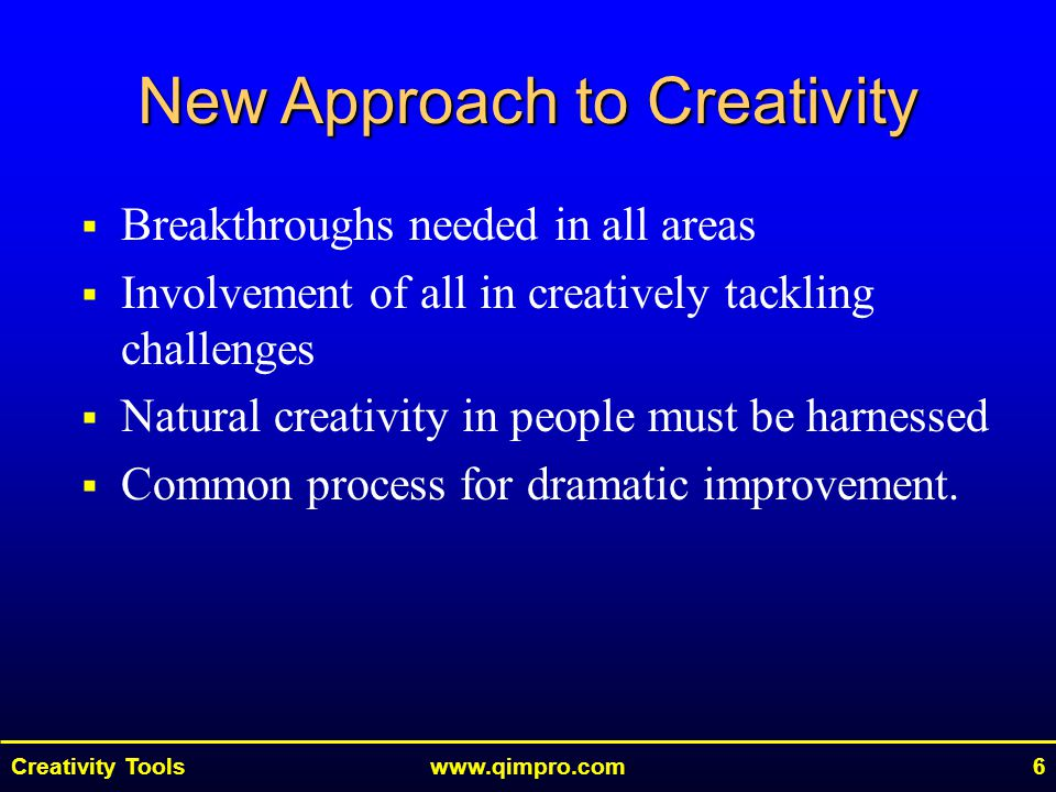 Creativity Toolswww.qimpro.com6  Breakthroughs needed in all areas  Involvement of all in creatively tackling challenges  Natural creativity in people must be harnessed  Common process for dramatic improvement.