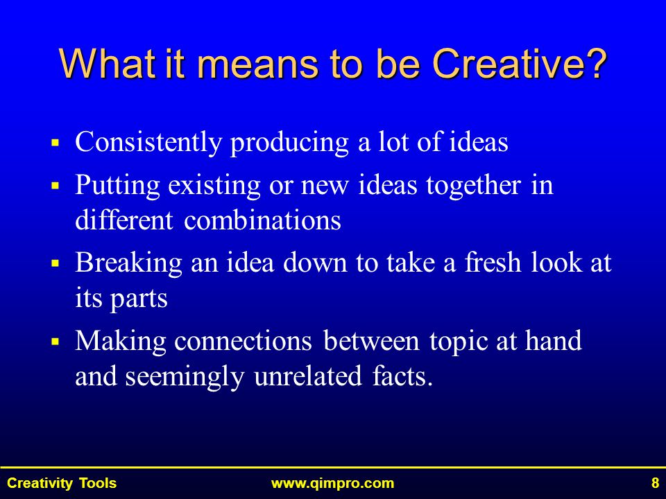 Creativity Toolswww.qimpro.com8  Consistently producing a lot of ideas  Putting existing or new ideas together in different combinations  Breaking an idea down to take a fresh look at its parts  Making connections between topic at hand and seemingly unrelated facts.