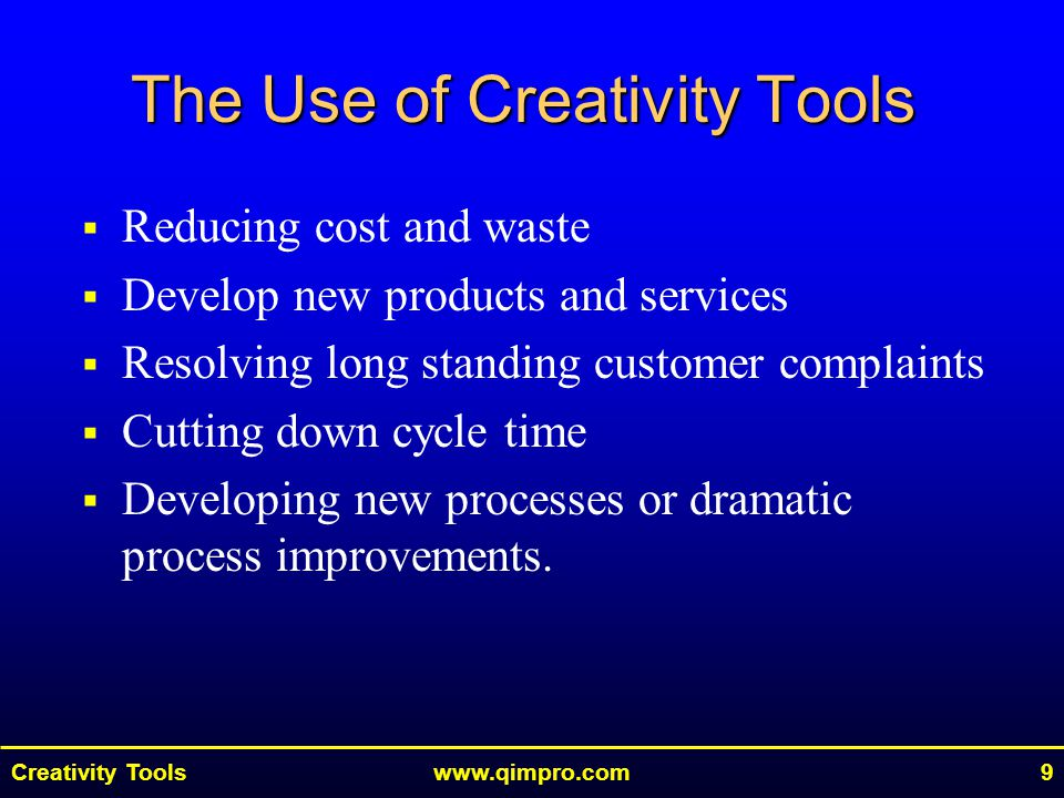 Creativity Toolswww.qimpro.com9  Reducing cost and waste  Develop new products and services  Resolving long standing customer complaints  Cutting down cycle time  Developing new processes or dramatic process improvements.