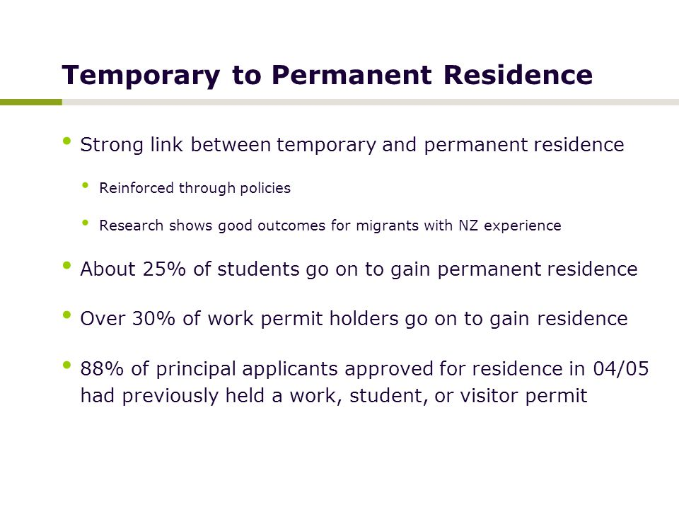 Temporary to Permanent Residence Strong link between temporary and permanent residence Reinforced through policies Research shows good outcomes for migrants with NZ experience About 25% of students go on to gain permanent residence Over 30% of work permit holders go on to gain residence 88% of principal applicants approved for residence in 04/05 had previously held a work, student, or visitor permit