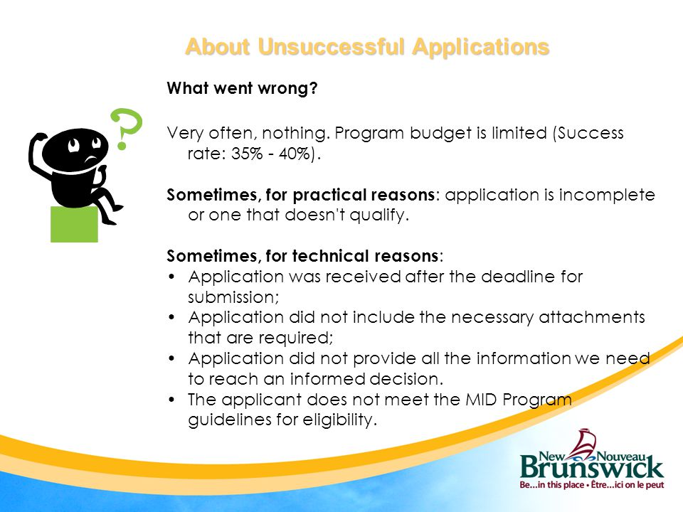 About Unsuccessful Applications About Unsuccessful Applications What went wrong? Very often, nothing. Program budget is limited (Success rate: 35% - 4