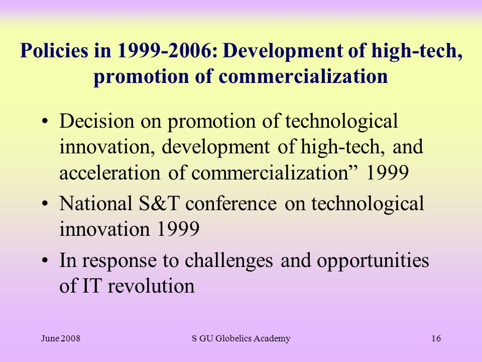 June 2008S GU Globelics Academy16 Policies in 1999-2006: Development of high-tech, promotion of commercialization Decision on promotion of technological innovation, development of high-tech, and acceleration of commercialization 1999 National S&T conference on technological innovation 1999 In response to challenges and opportunities of IT revolution