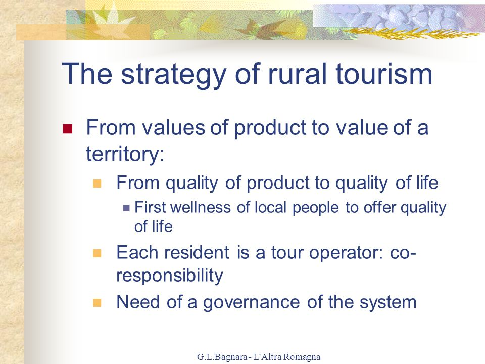 G.L.Bagnara - L Altra Romagna The strategy of rural tourism From values of product to value of a territory: From quality of product to quality of life First wellness of local people to offer quality of life Each resident is a tour operator: co- responsibility Need of a governance of the system