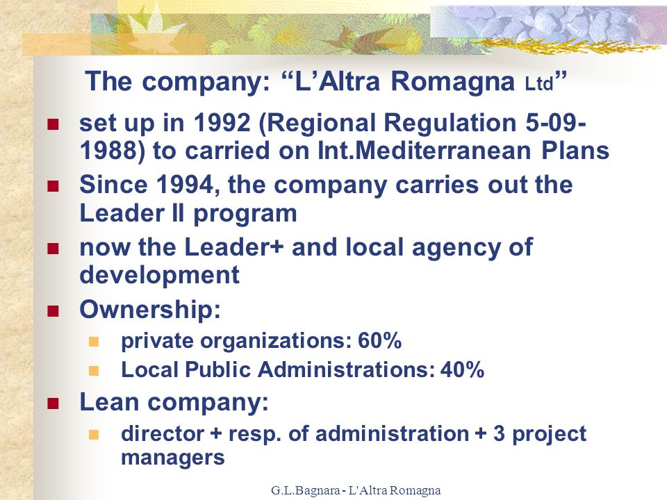 G.L.Bagnara - L Altra Romagna Program Leader+: objectives value of local products Value of natural and cultural resources Our Mission: growth from a culture of sharing out resources to a culture of investments to produce services on the territory