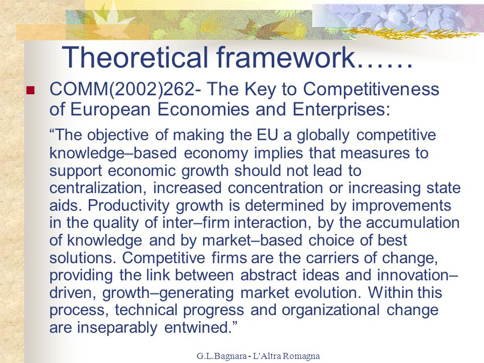 G.L.Bagnara - L Altra Romagna Theoretical framework…… COMM(2002)262- The Key to Competitiveness of European Economies and Enterprises: The objective of making the EU a globally competitive knowledge–based economy implies that measures to support economic growth should not lead to centralization, increased concentration or increasing state aids.