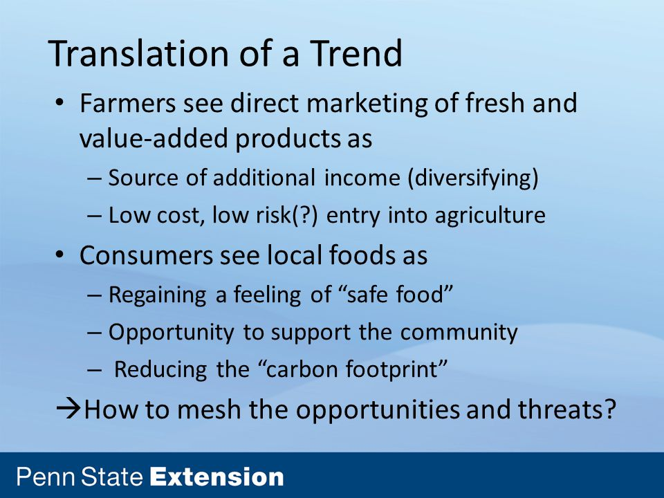 Translation of a Trend Farmers see direct marketing of fresh and value-added products as – Source of additional income (diversifying) – Low cost, low risk( ) entry into agriculture Consumers see local foods as – Regaining a feeling of safe food – Opportunity to support the community – Reducing the carbon footprint  How to mesh the opportunities and threats