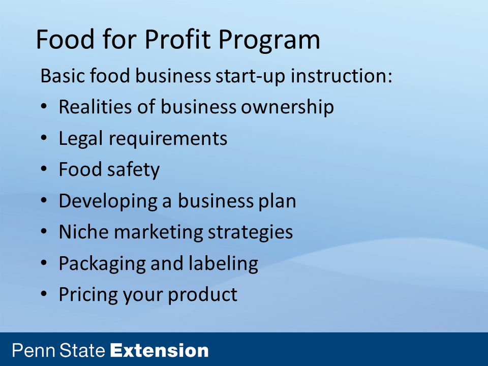 Food for Profit Program Basic food business start-up instruction: Realities of business ownership Legal requirements Food safety Developing a business plan Niche marketing strategies Packaging and labeling Pricing your product
