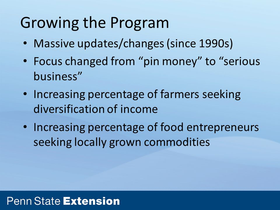 Growing the Program Massive updates/changes (since 1990s) Focus changed from pin money to serious business Increasing percentage of farmers seeking diversification of income Increasing percentage of food entrepreneurs seeking locally grown commodities