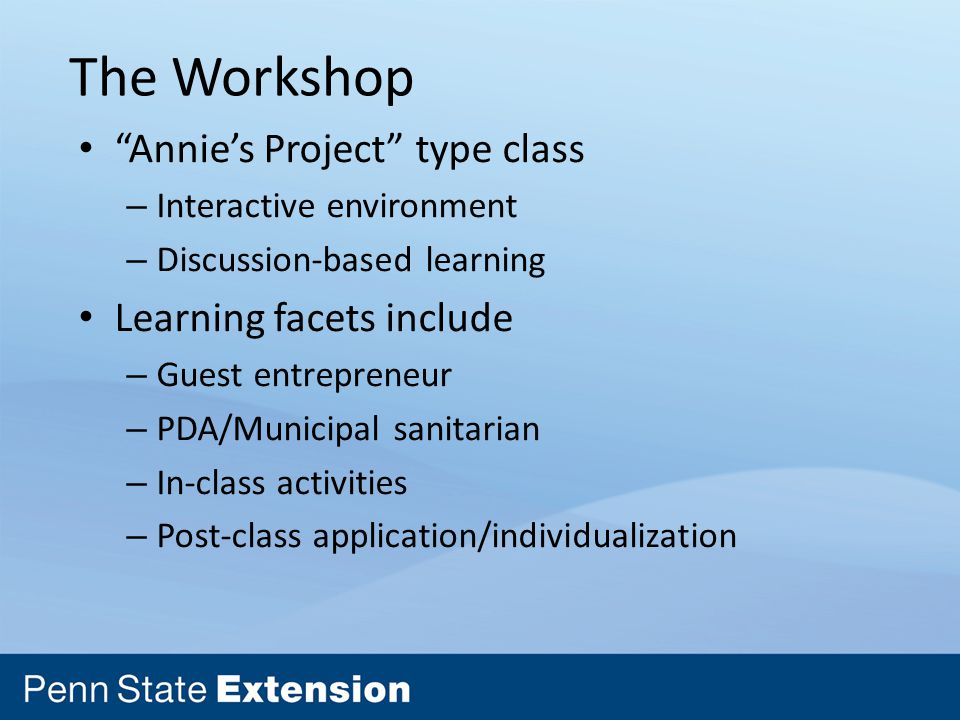 The Workshop Annie's Project type class – Interactive environment – Discussion-based learning Learning facets include – Guest entrepreneur – PDA/Municipal sanitarian – In-class activities – Post-class application/individualization