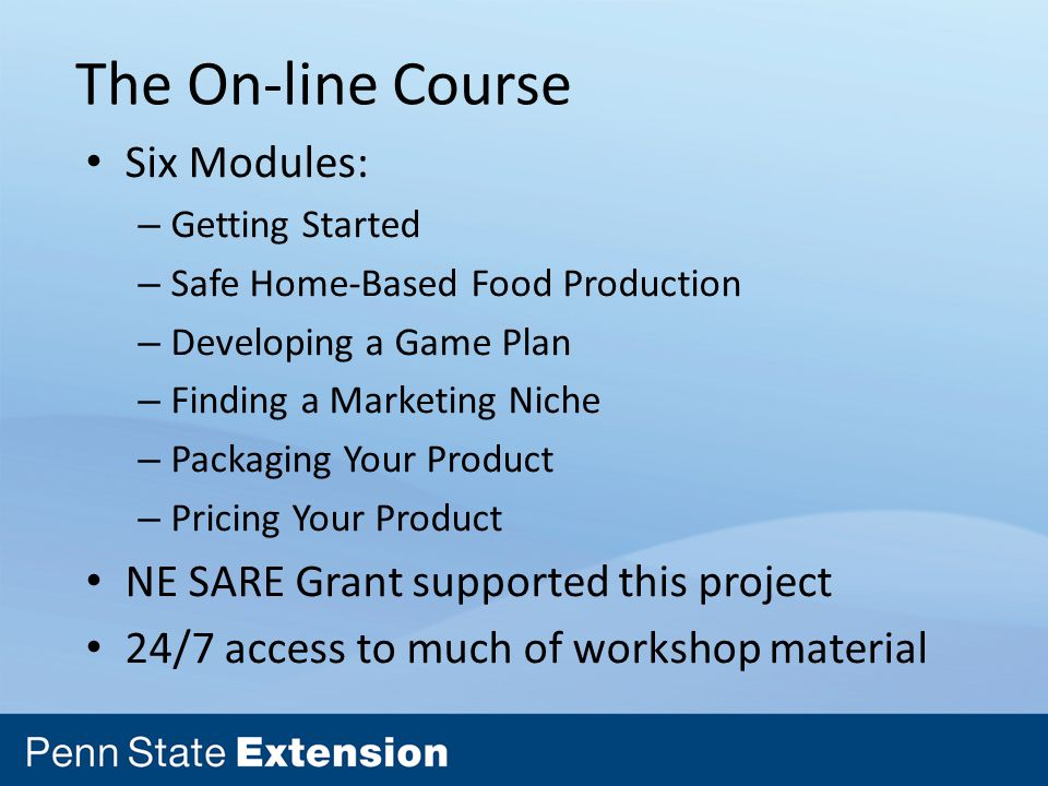 The On-line Course Six Modules: – Getting Started – Safe Home-Based Food Production – Developing a Game Plan – Finding a Marketing Niche – Packaging Your Product – Pricing Your Product NE SARE Grant supported this project 24/7 access to much of workshop material