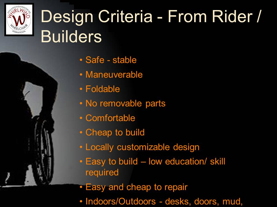 Design Criteria - From Rider / Builders Safe - stable Maneuverable Foldable No removable parts Comfortable Cheap to build Locally customizable design Easy to build – low education/ skill required Easy and cheap to repair Indoors/Outdoors - desks, doors, mud, rocks, dirt, sand, stones Design quoteable