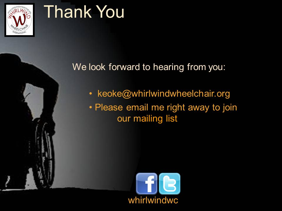 Thank You keoke@whirlwindwheelchair.org Please email me right away to join our mailing list We look forward to hearing from you: whirlwindwc
