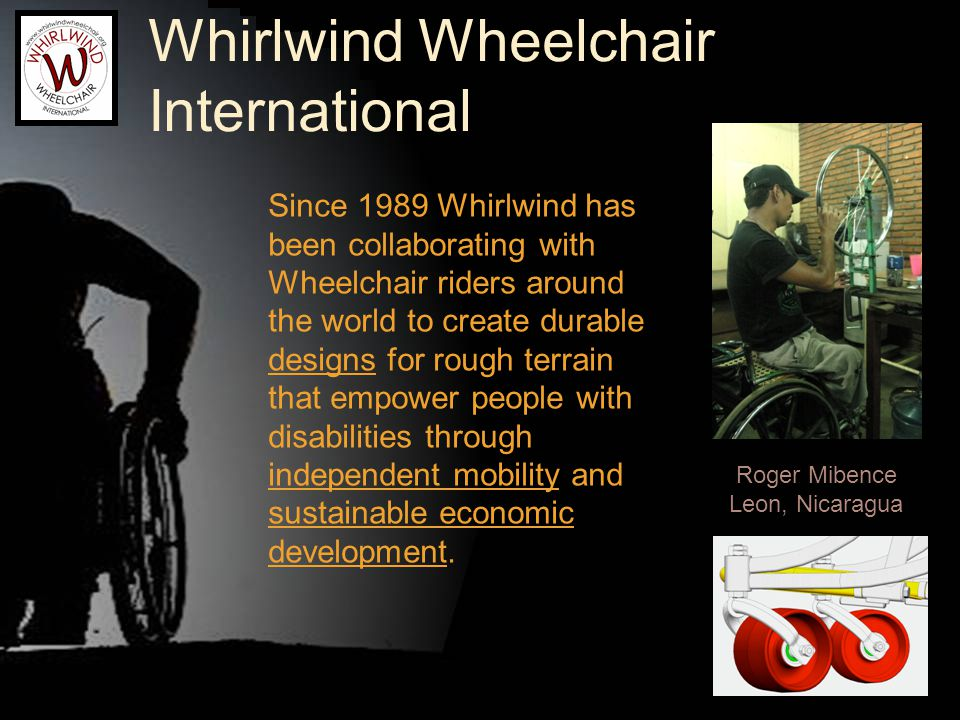 Whirlwind Wheelchair International Since 1989 Whirlwind has been collaborating with Wheelchair riders around the world to create durable designs for rough terrain that empower people with disabilities through independent mobility and sustainable economic development.