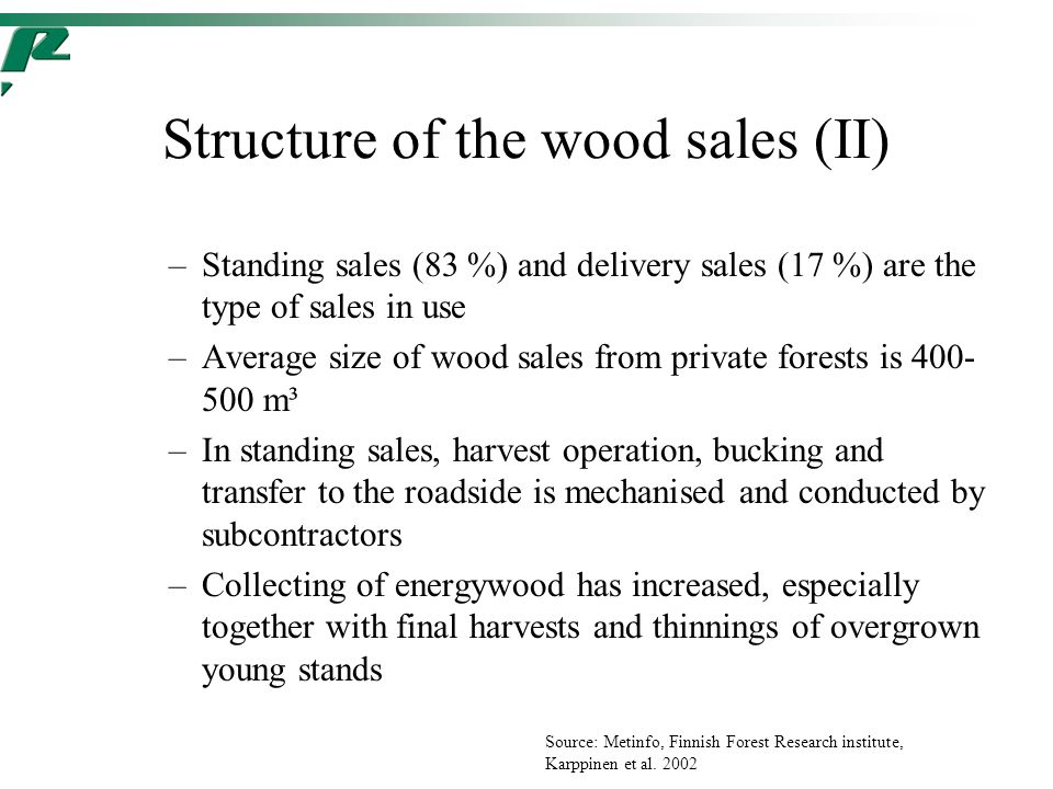Structure of the wood sales (II) –Standing sales (83 %) and delivery sales (17 %) are the type of sales in use –Average size of wood sales from private forests is 400- 500 m³ –In standing sales, harvest operation, bucking and transfer to the roadside is mechanised and conducted by subcontractors –Collecting of energywood has increased, especially together with final harvests and thinnings of overgrown young stands Source: Metinfo, Finnish Forest Research institute, Karppinen et al.
