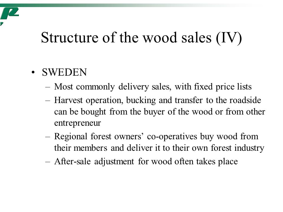 Structure of the wood sales (IV) SWEDEN –Most commonly delivery sales, with fixed price lists –Harvest operation, bucking and transfer to the roadside can be bought from the buyer of the wood or from other entrepreneur –Regional forest owners' co-operatives buy wood from their members and deliver it to their own forest industry –After-sale adjustment for wood often takes place