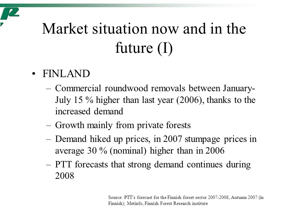 Market situation now and in the future (I) FINLAND –Commercial roundwood removals between January- July 15 % higher than last year (2006), thanks to the increased demand –Growth mainly from private forests –Demand hiked up prices, in 2007 stumpage prices in average 30 % (nominal) higher than in 2006 –PTT forecasts that strong demand continues during 2008 Source: PTT's forecast for the Finnish forset sector 2007-2008, Autumn 2007 (in Finnish); Metinfo, Finnish Forest Research institute