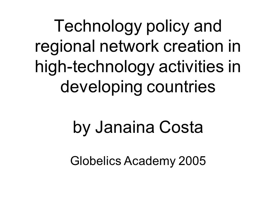 Technology policy and regional network creation in high-technology activities in developing countries by Janaina Costa Globelics Academy 2005