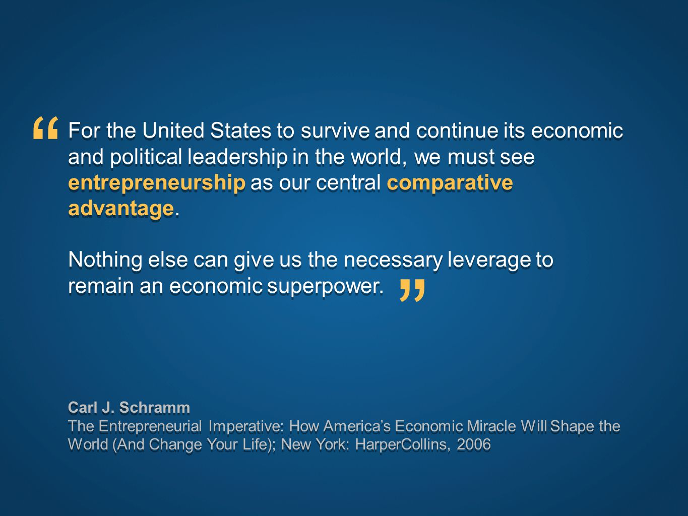 For the United States to survive and continue its economic and political leadership in the world, we must see entrepreneurship as our central comparative advantage.