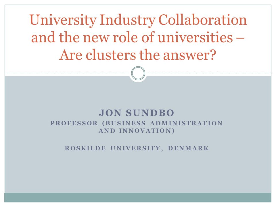JON SUNDBO PROFESSOR (BUSINESS ADMINISTRATION AND INNOVATION) ROSKILDE UNIVERSITY, DENMARK University Industry Collaboration and the new role of universities – Are clusters the answer