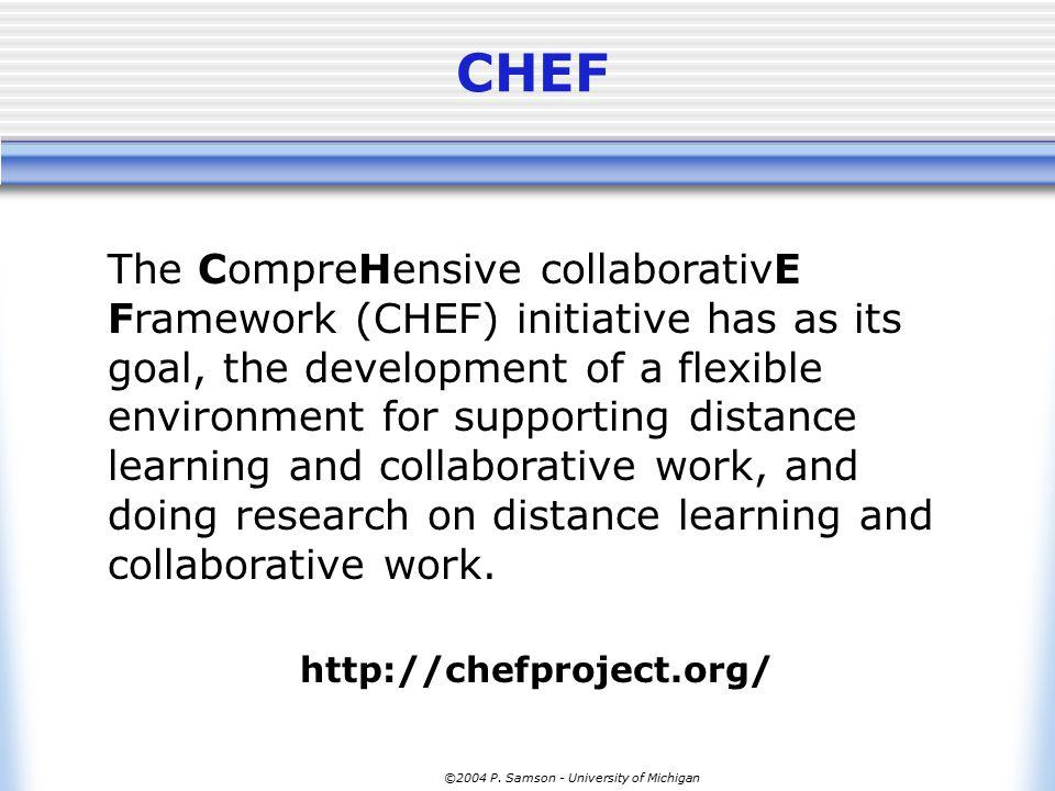 ©2004 P. Samson - University of Michigan CHEF The CompreHensive collaborativE Framework (CHEF) initiative has as its goal, the development of a flexib