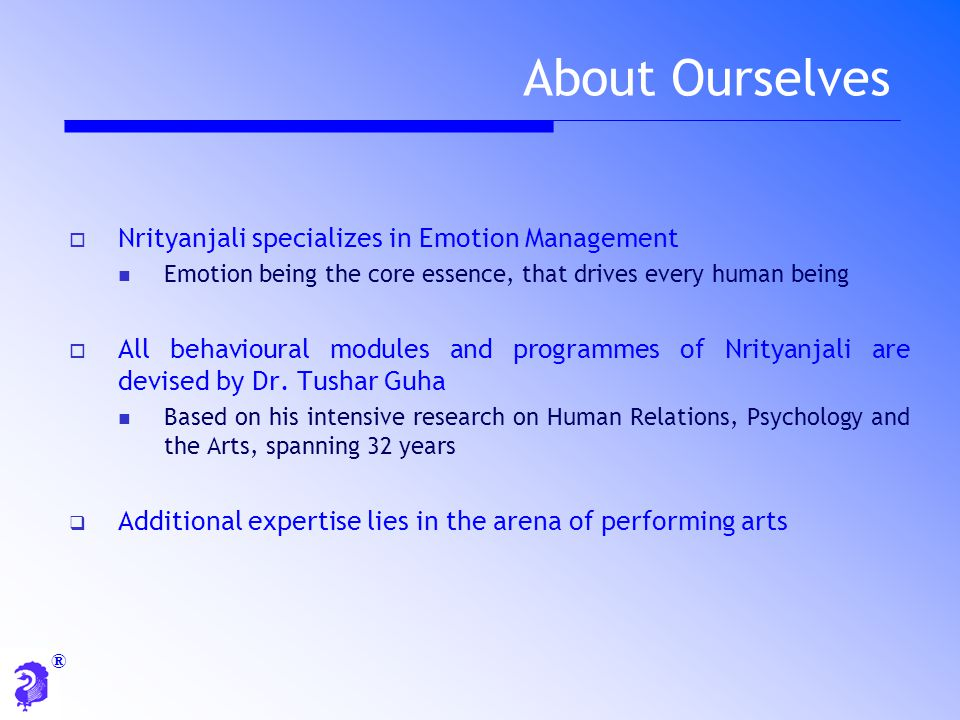 ®  Nrityanjali specializes in Emotion Management Emotion being the core essence, that drives every human being  All behavioural modules and programm