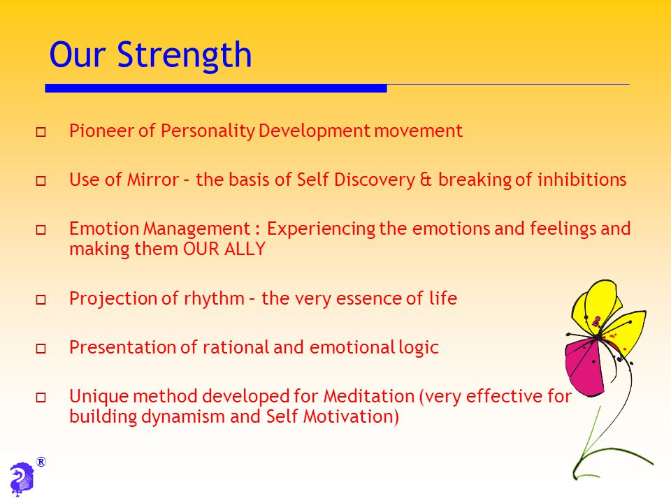 ® Our Strength  Pioneer of Personality Development movement  Use of Mirror – the basis of Self Discovery & breaking of inhibitions  Emotion Managem