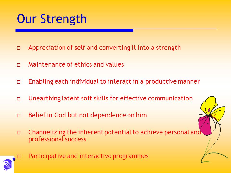 ® Our Strength  Appreciation of self and converting it into a strength  Maintenance of ethics and values  Enabling each individual to interact in a