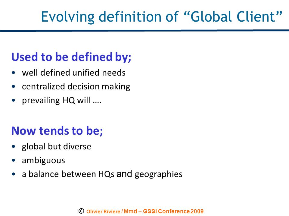 """© Olivier Riviere / Mmd – GSSI Conference 2009 Evolving definition of """"Global Client"""" Used to be defined by; well defined unified needs centralized de"""