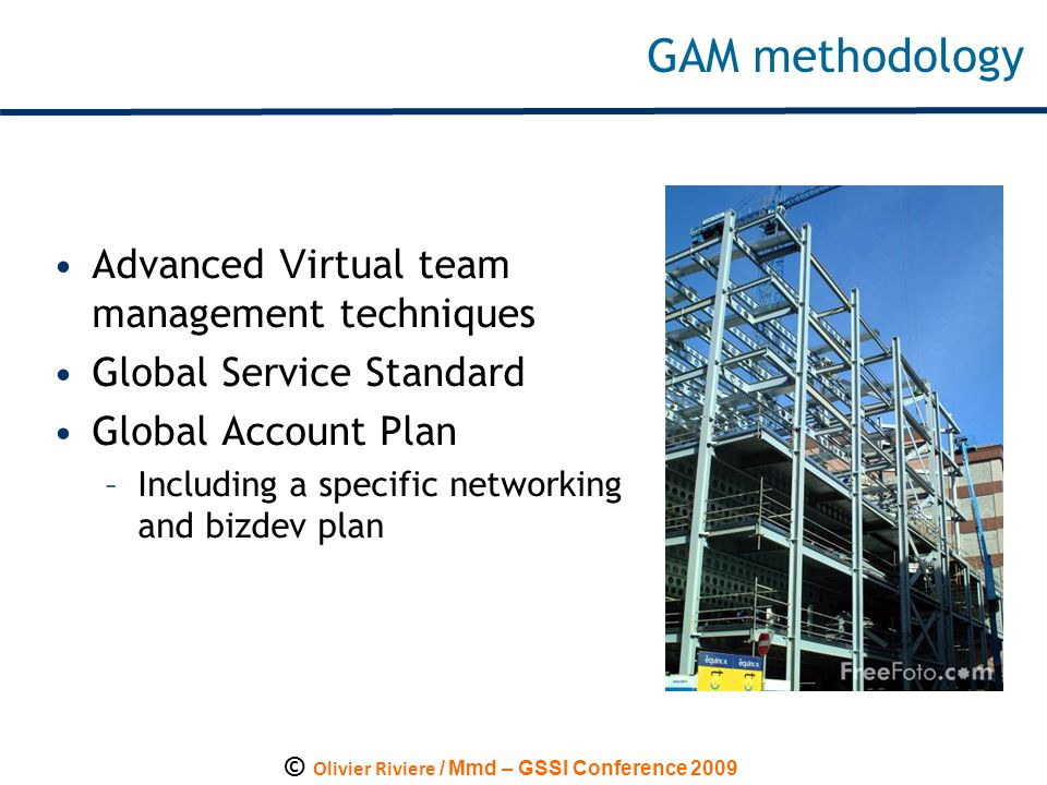 © Olivier Riviere / Mmd – GSSI Conference 2009 GAM m ethodology Advanced V irtual team management techniques Global Service Standard Global Account Plan –Including a specific networking and bizdev plan