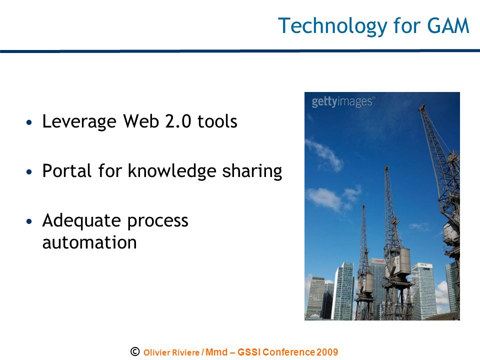 © Olivier Riviere / Mmd – GSSI Conference 2009 Technology for GAM Leverage Web 2.0 tools Portal for knowledge s haring Adequate process automation