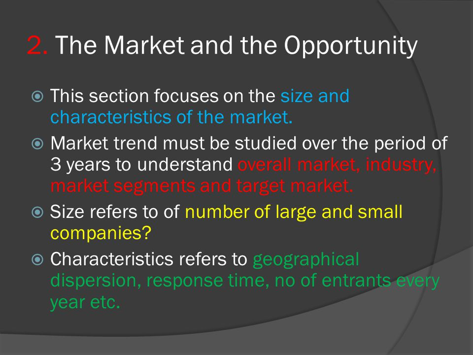 2. The Market and the Opportunity  This section focuses on the size and characteristics of the market.  Market trend must be studied over the period
