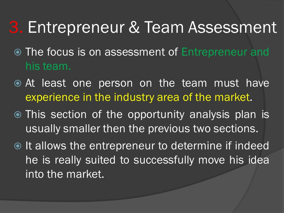 3. Entrepreneur & Team Assessment  The focus is on assessment of Entrepreneur and his team.  At least one person on the team must have experience in