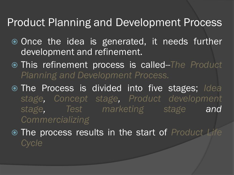  Once the idea is generated, it needs further development and refinement.  This refinement process is called--The Product Planning and Development P