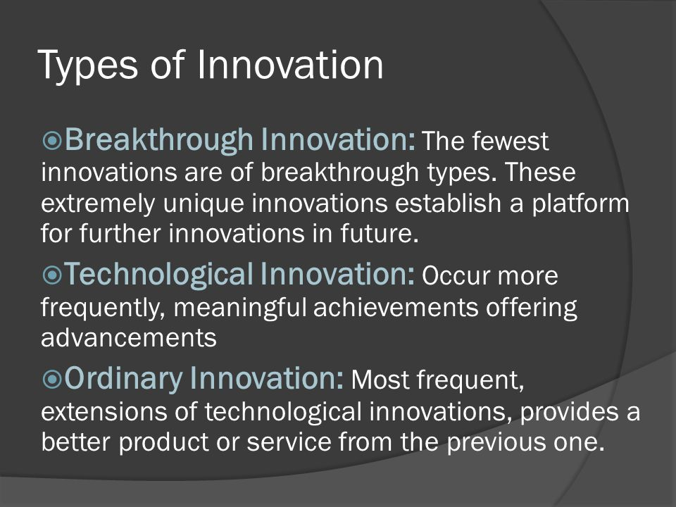 Types of Innovation  Breakthrough Innovation: The fewest innovations are of breakthrough types. These extremely unique innovations establish a platfo