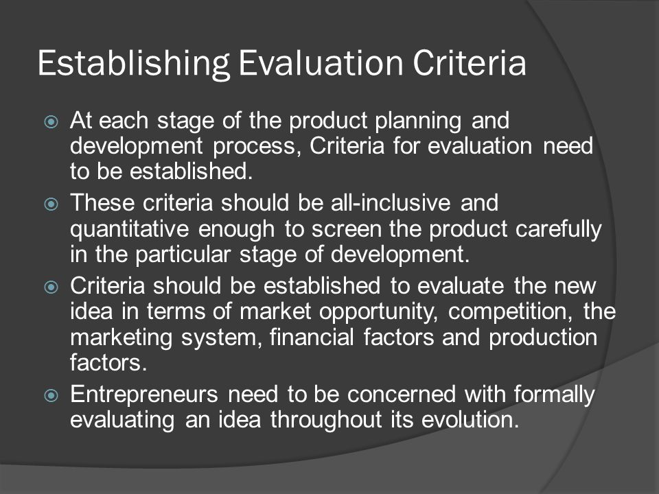 Establishing Evaluation Criteria  At each stage of the product planning and development process, Criteria for evaluation need to be established.  Th