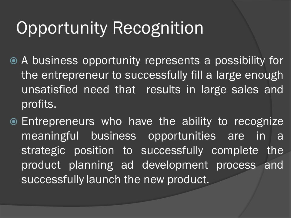 Opportunity Recognition  A business opportunity represents a possibility for the entrepreneur to successfully fill a large enough unsatisfied need th