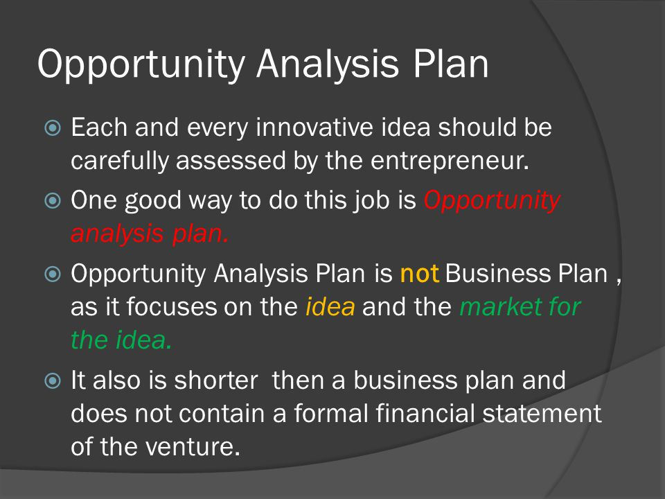 Opportunity Analysis Plan  Each and every innovative idea should be carefully assessed by the entrepreneur.  One good way to do this job is Opportun