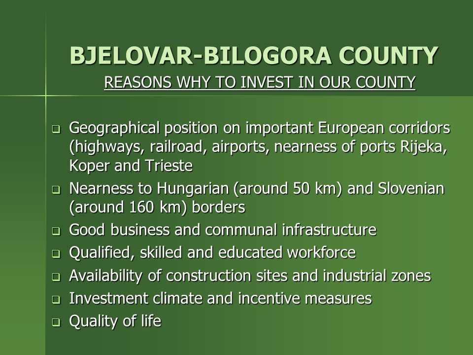 BJELOVAR-BILOGORA COUNTY REASONS WHY TO INVEST IN OUR COUNTY  Geographical position on important European corridors (highways, railroad, airports, nearness of ports Rijeka, Koper and Trieste  Nearness to Hungarian (around 50 km) and Slovenian (around 160 km) borders  Good business and communal infrastructure  Qualified, skilled and educated workforce  Availability of construction sites and industrial zones  Investment climate and incentive measures  Quality of life