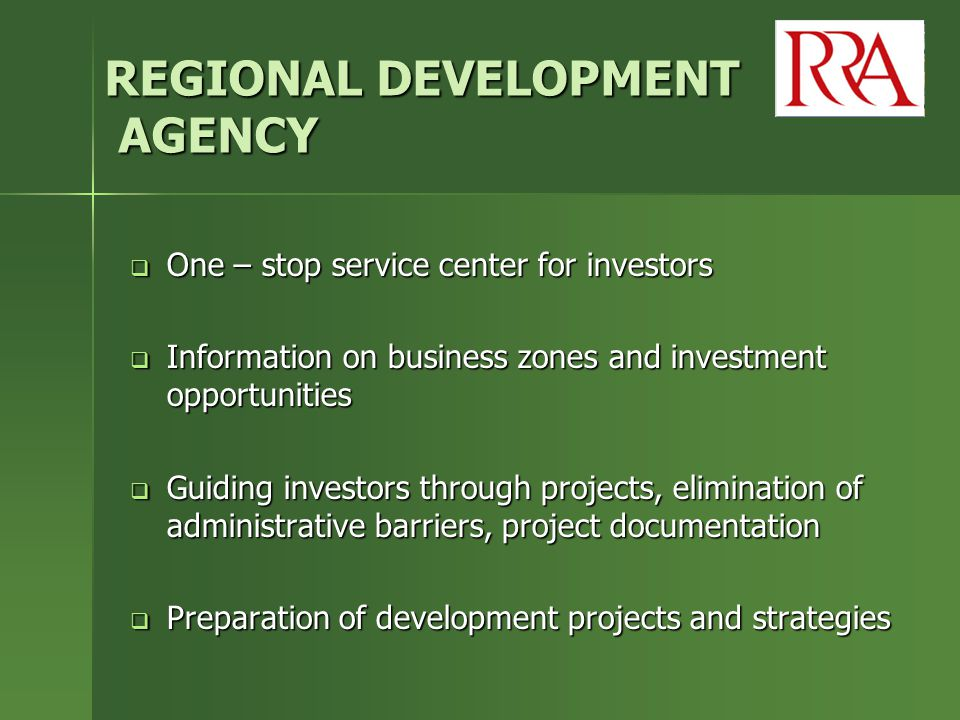 REGIONAL DEVELOPMENT AGENCY  One – stop service center for investors  Information on business zones and investment opportunities  Guiding investors through projects, elimination of administrative barriers, project documentation  Preparation of development projects and strategies