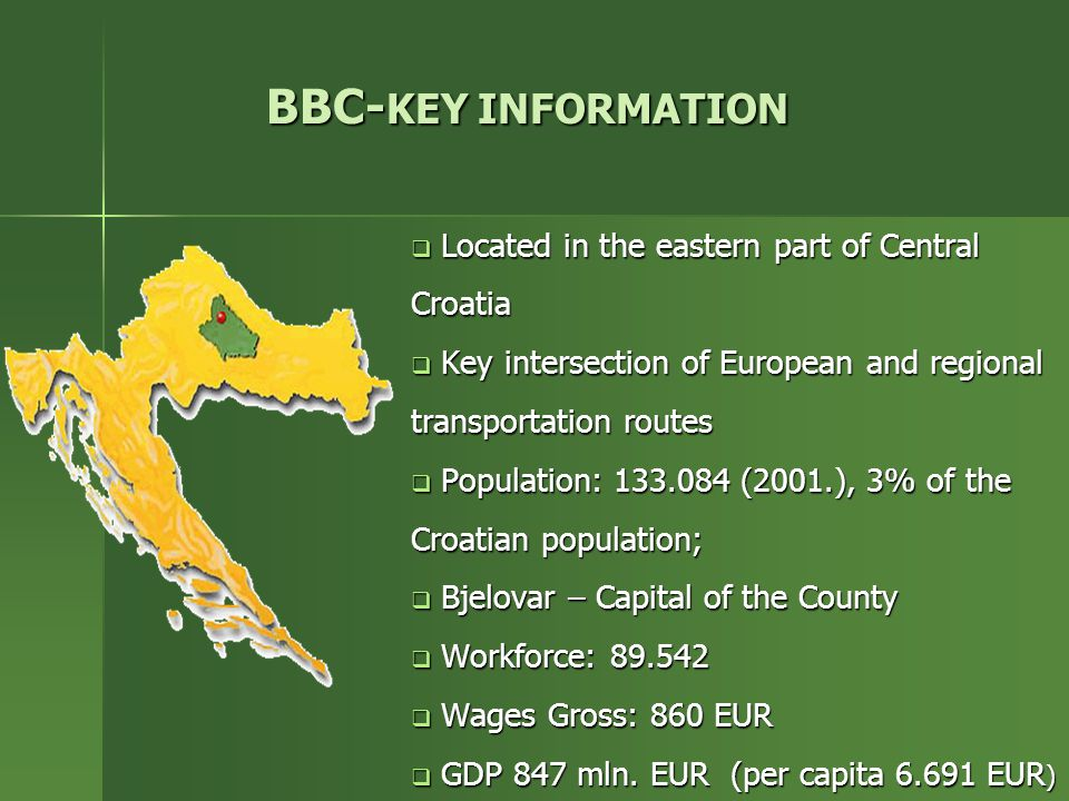 BBC- KEY INFORMATION  Located in the eastern part of Central Croatia  Key intersection of European and regional transportation routes  Population: 133.084 (2001.), 3% of the Croatian population;  Bjelovar – Capital of the County  Workforce: 89.542  Wages Gross: 860 EUR  GDP 847 mln.