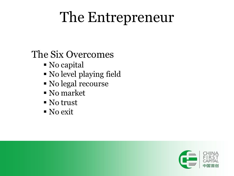 The Entrepreneur The Six Overcomes  No capital  No level playing field  No legal recourse  No market  No trust  No exit
