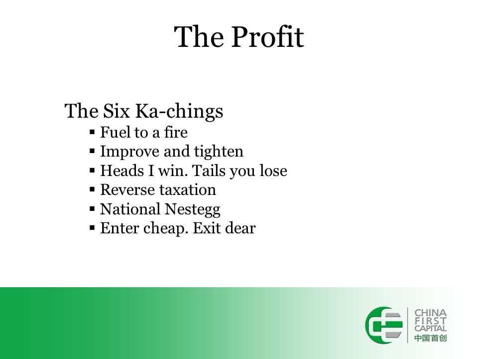 The Profit The Six Ka-chings  Fuel to a fire  Improve and tighten  Heads I win. Tails you lose  Reverse taxation  National Nestegg  Enter cheap.