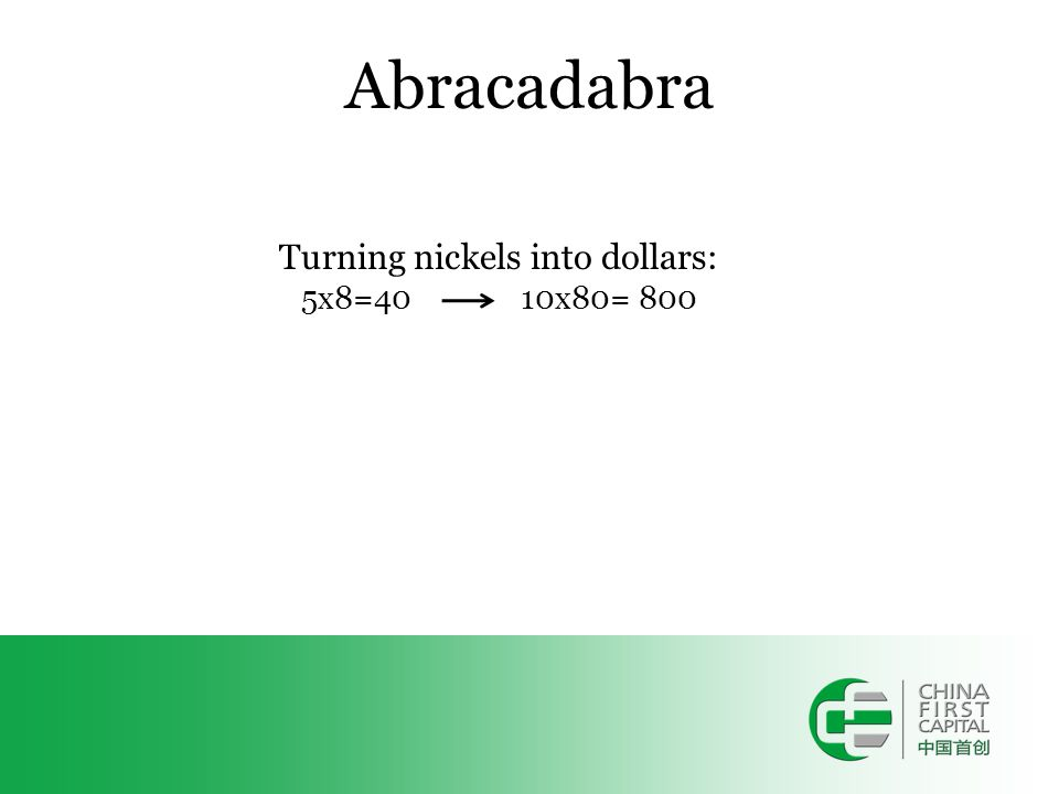 Abracadabra Turning nickels into dollars: 5x8=40 10x80= 800