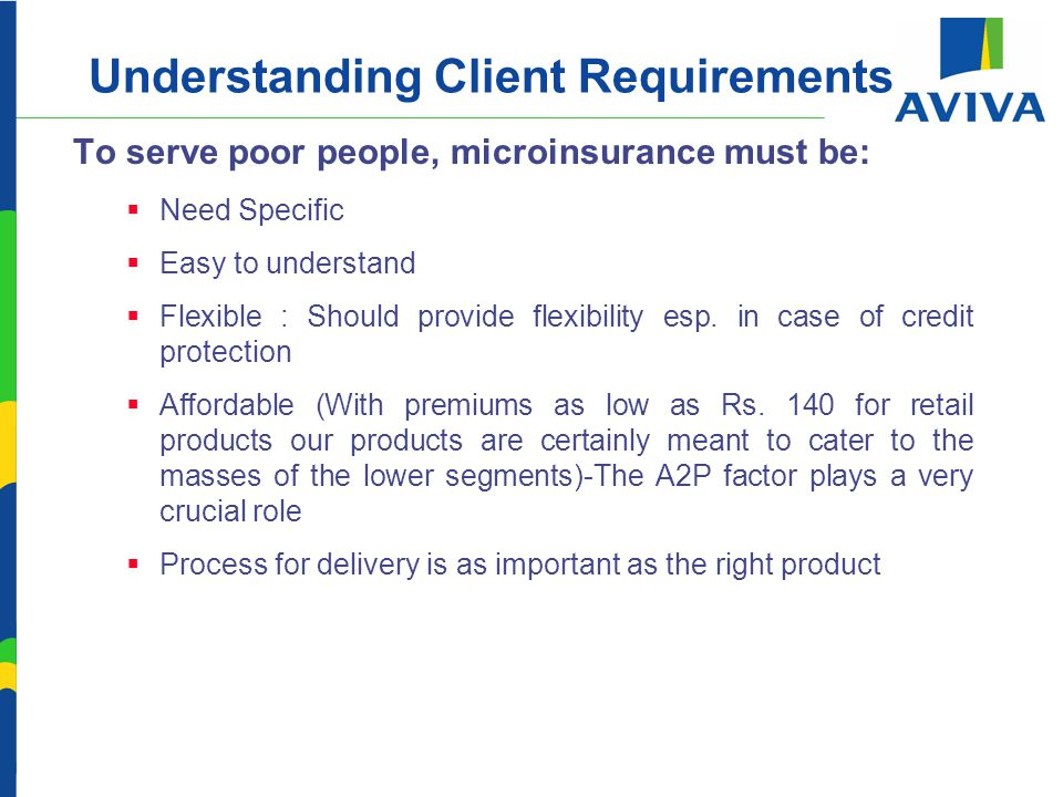 Understanding Client Requirements To serve poor people, microinsurance must be:  Need Specific  Easy to understand  Flexible : Should provide flexibility esp.