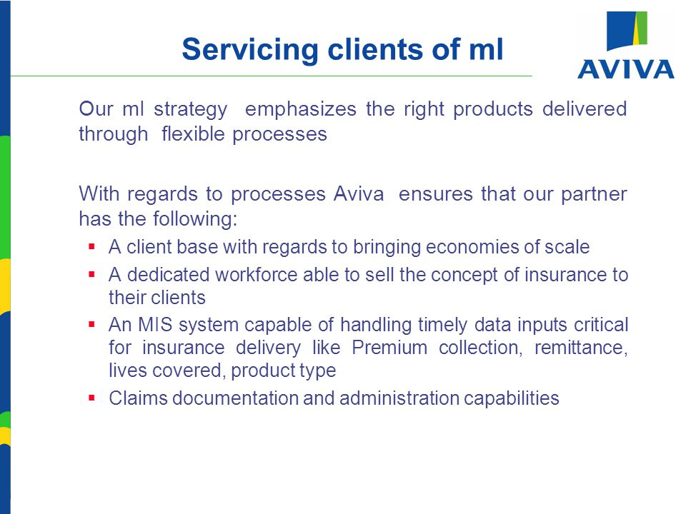 Servicing clients of ml  Our mI strategy emphasizes the right products delivered through flexible processes  With regards to processes Aviva ensures that our partner has the following:  A client base with regards to bringing economies of scale  A dedicated workforce able to sell the concept of insurance to their clients  An MIS system capable of handling timely data inputs critical for insurance delivery like Premium collection, remittance, lives covered, product type  Claims documentation and administration capabilities